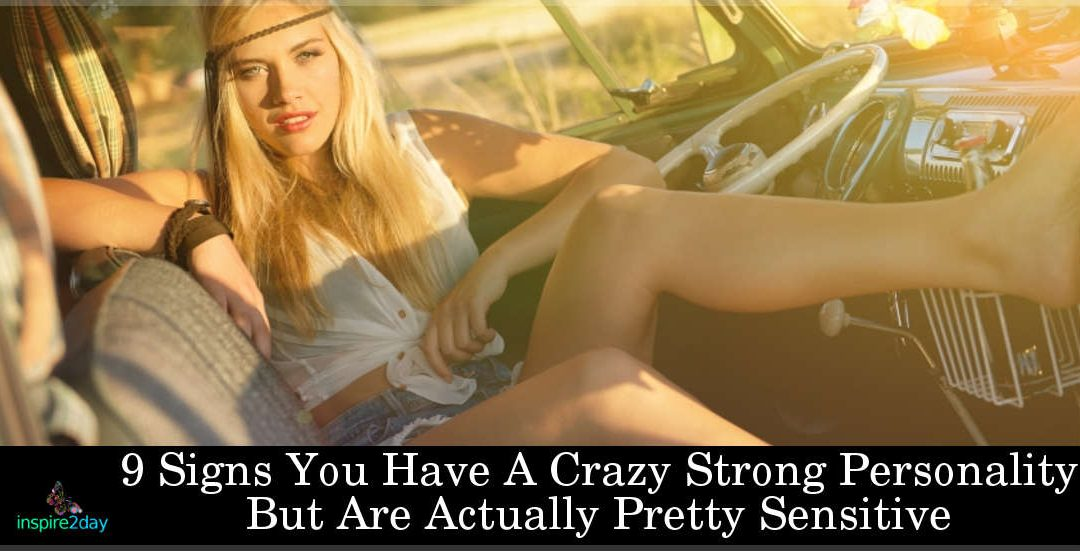 9 Signs You Have A Crazy Strong Personality But Are Actually Pretty Sensitive